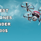 Best Drones Under 200 Dollars List