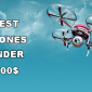 Best Drones Under 500 Dollars in 2018